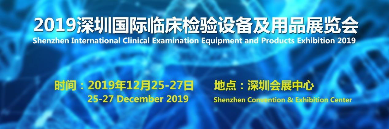2019深圳国际临床检验设备及用品展览会即将于2019年12月25日-27日在深圳会展中心隆重举办